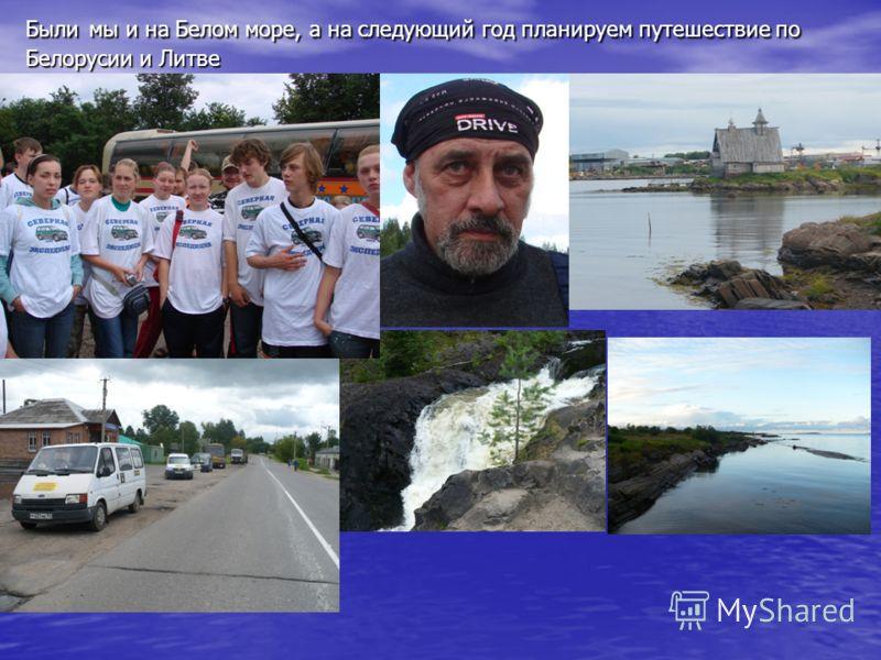 Были мы и на Белом море, а на следующий год планируем путешествие по Белорусии и Литве