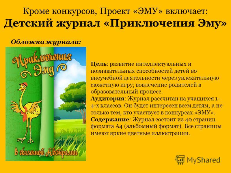 Кроме конкурсов, Проект «ЭМУ» включает: Детский журнал «Приключения Эму» Цель: развитие интеллектуальных и познавательных способностей детей во внеучебной деятельности через увлекательную сюжетную игру; вовлечение родителей в образовательный процесс.