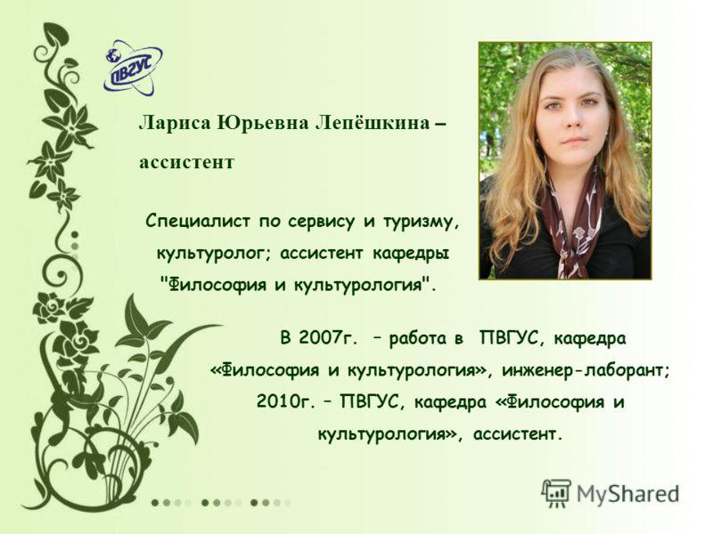 Лариса Юрьевна Лепёшкина – ассистент Специалист по сервису и туризму, культуролог; ассистент кафедры