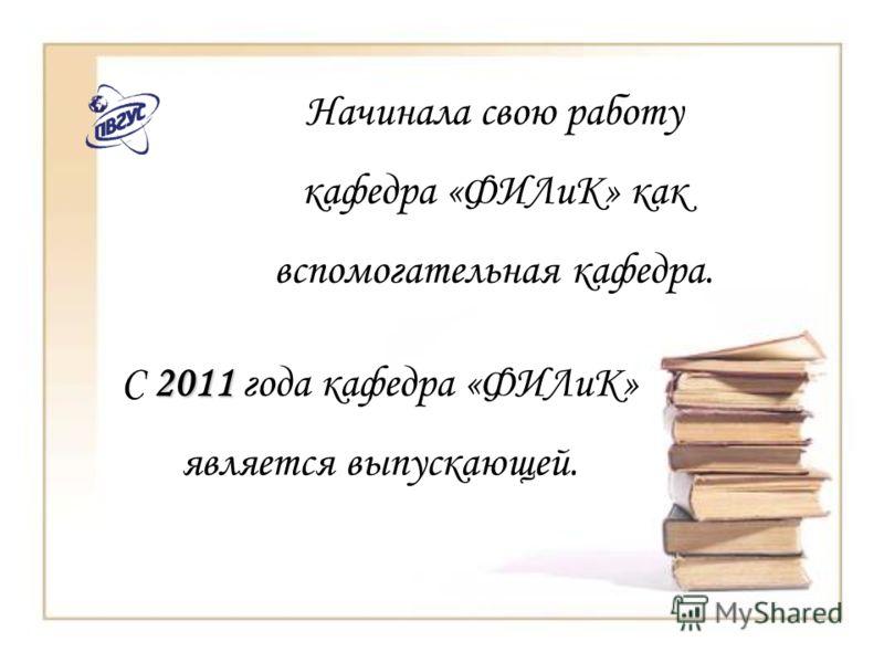Начинала свою работу кафедра «ФИЛиК» как вспомогательная кафедра. 2011 С 2011 года кафедра «ФИЛиК» является выпускающей.