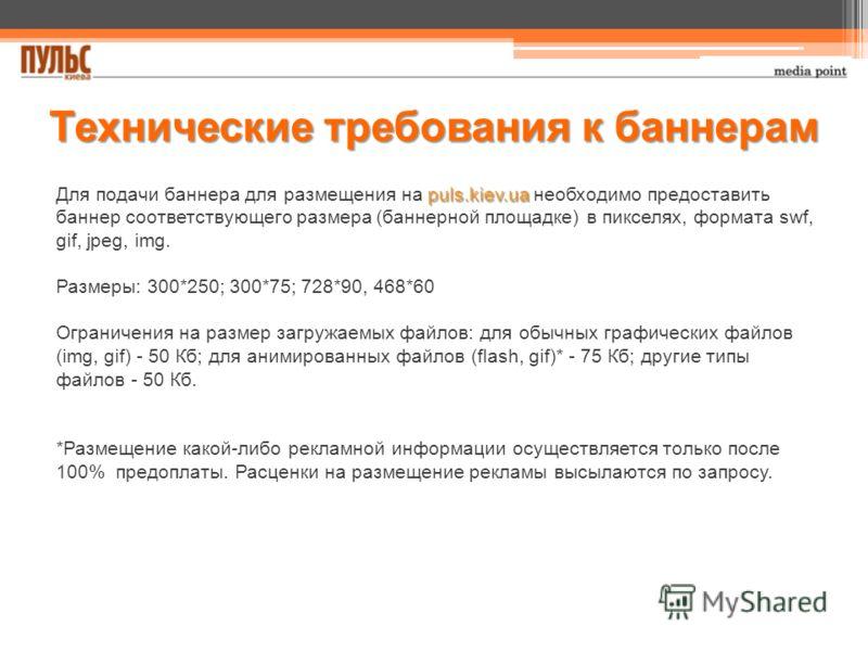 puls.kiev.ua Для подачи баннера для размещения на puls.kiev.ua необходимо предоставить баннер соответствующего размера (баннерной площадке) в пикселях, формата swf, gif, jpeg, img. Размеры: 300*250; 300*75; 728*90, 468*60 Ограничения на размер загруж