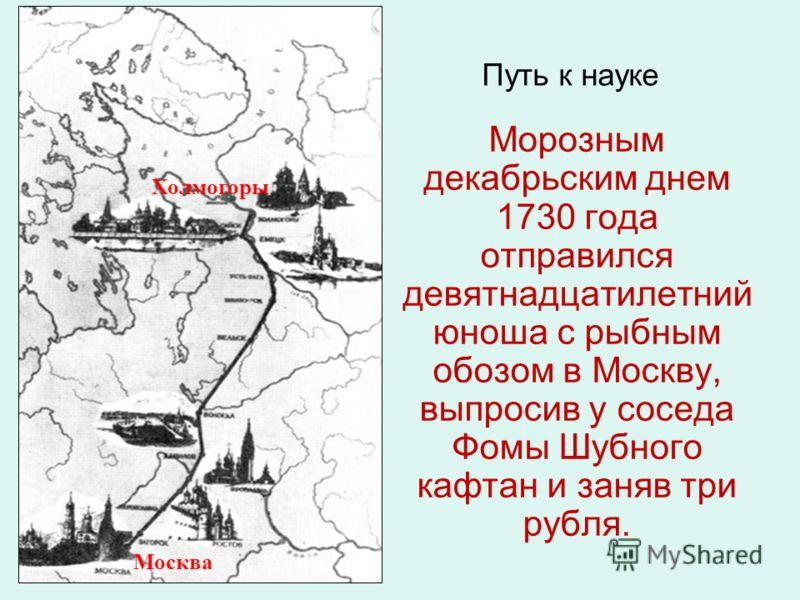 Морозным декабрьским днем 1730 года отправился девятнадцатилетний юноша с рыбным обозом в Москву, выпросив у соседа Фомы Шубного кафтан и заняв три рубля. Путь к науке Холмогоры Москва
