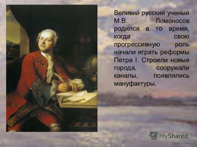 Великий русский ученый М.В. Ломоносов родился в то время, когда свою прогрессивную роль начали играть реформы Петра I. Строили новые города, сооружали каналы, появлялись мануфактуры.