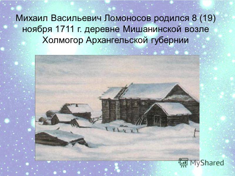 Михаил Васильевич Ломоносов родился 8 (19) ноября 1711 г. деревне Мишанинской возле Холмогор Архангельской губернии