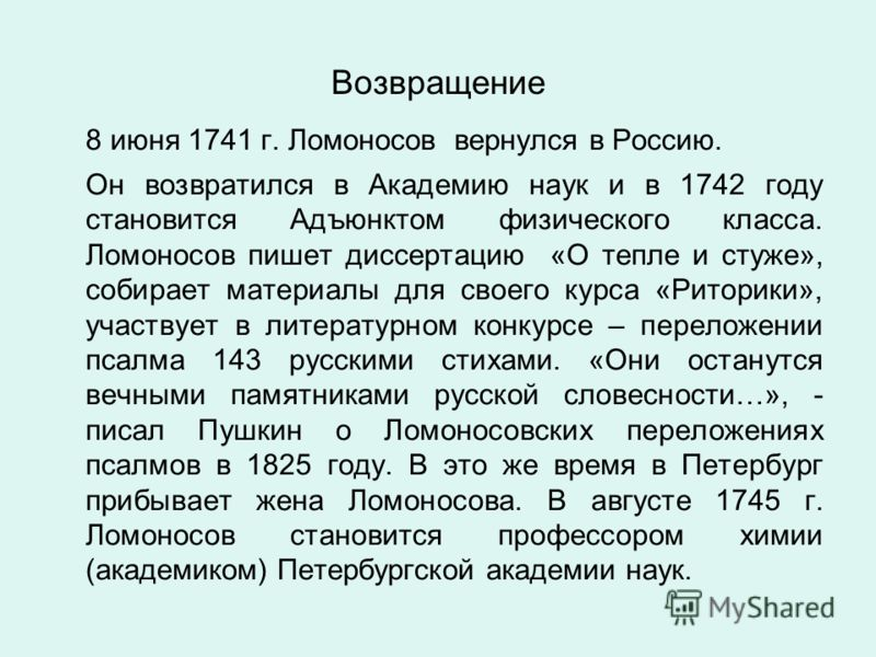 8 июня 1741 г. Ломоносов вернулся в Россию. Он возвратился в Академию наук и в 1742 году становится Адъюнктом физического класса. Ломоносов пишет диссертацию «О тепле и стуже», собирает материалы для своего курса «Риторики», участвует в литературном