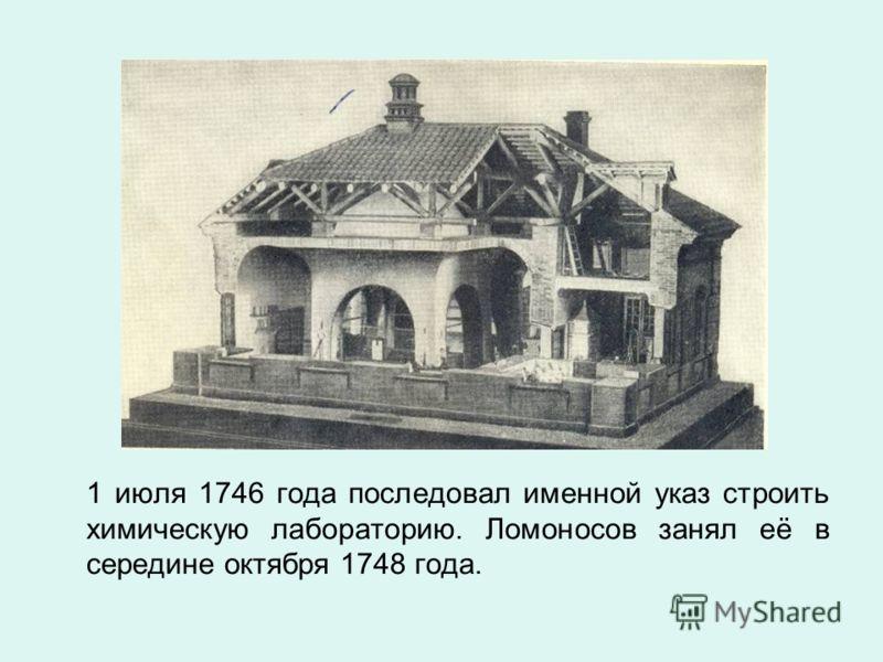 1 июля 1746 года последовал именной указ строить химическую лабораторию. Ломоносов занял её в середине октября 1748 года.