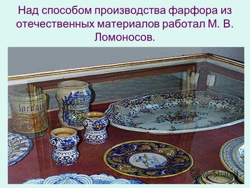 Над способом производства фарфора из отечественных материалов работал М. В. Ломоносов.