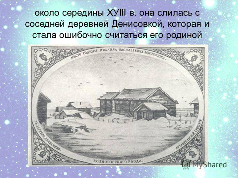 около середины ХУIII в. она слилась с соседней деревней Денисовкой, которая и стала ошибочно считаться его родиной
