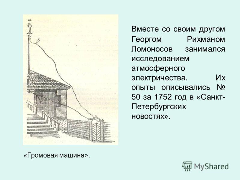 «Громовая машина». Вместе со своим другом Георгом Рихманом Ломоносов занимался исследованием атмосферного электричества. Их опыты описывались 50 за 1752 год в «Санкт- Петербургских новостях».
