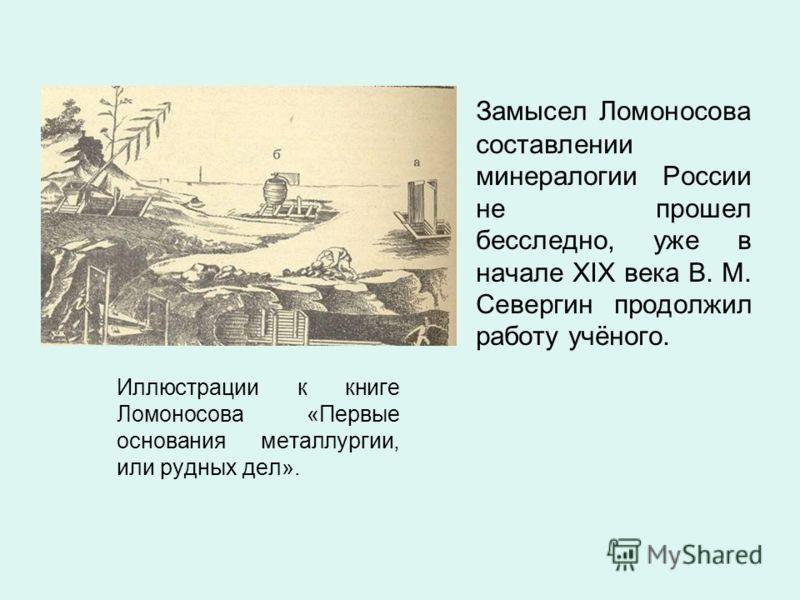 Замысел Ломоносова составлении минералогии России не прошел бесследно, уже в начале XIX века В. М. Севергин продолжил работу учёного.