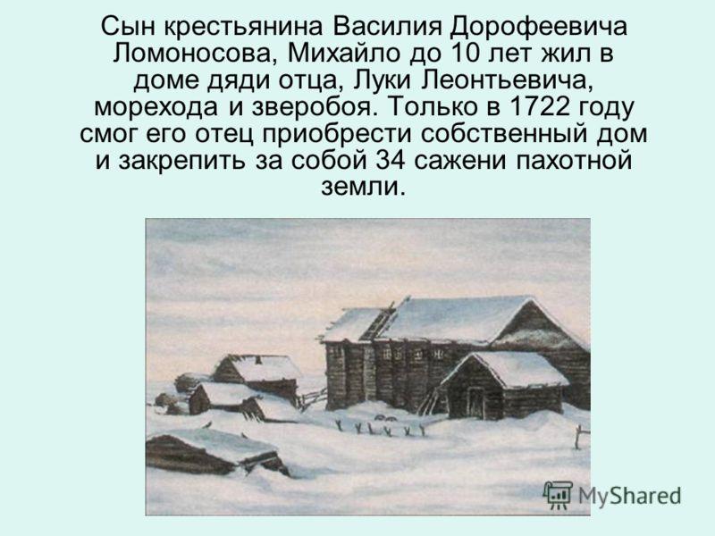 Сын крестьянина Василия Дорофеевича Ломоносова, Михайло до 10 лет жил в доме дяди отца, Луки Леонтьевича, морехода и зверобоя. Только в 1722 году смог его отец приобрести собственный дом и закрепить за собой 34 сажени пахотной земли.