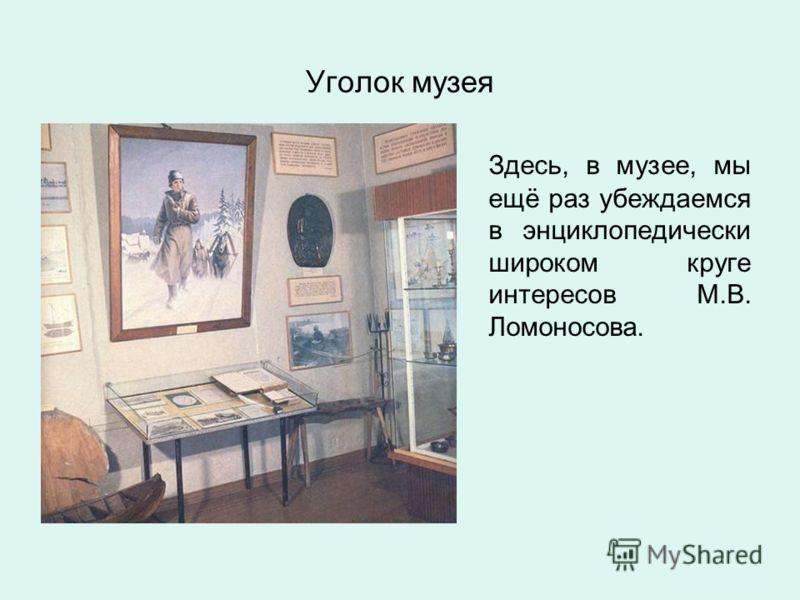 Уголок музея Здесь, в музее, мы ещё раз убеждаемся в энциклопедически широком круге интересов М.В. Ломоносова.