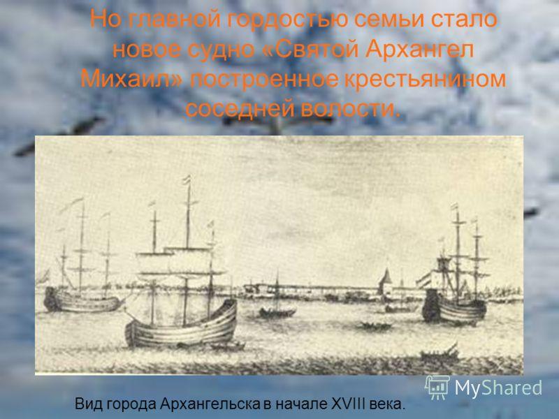 Вид города Архангельска в начале XVIII века. Но главной гордостью семьи стало новое судно «Святой Архангел Михаил» построенное крестьянином соседней волости.