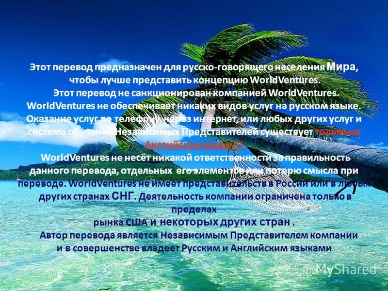 Этот перевод предназначен для русско-говорящего населения Мира, чтобы лучше представить концепцию WorldVentures. Этот перевод не санкционирован компанией WorldVentures. WorldVentures не обеспечивает никаких видов услуг на русском языке. Оказание услу