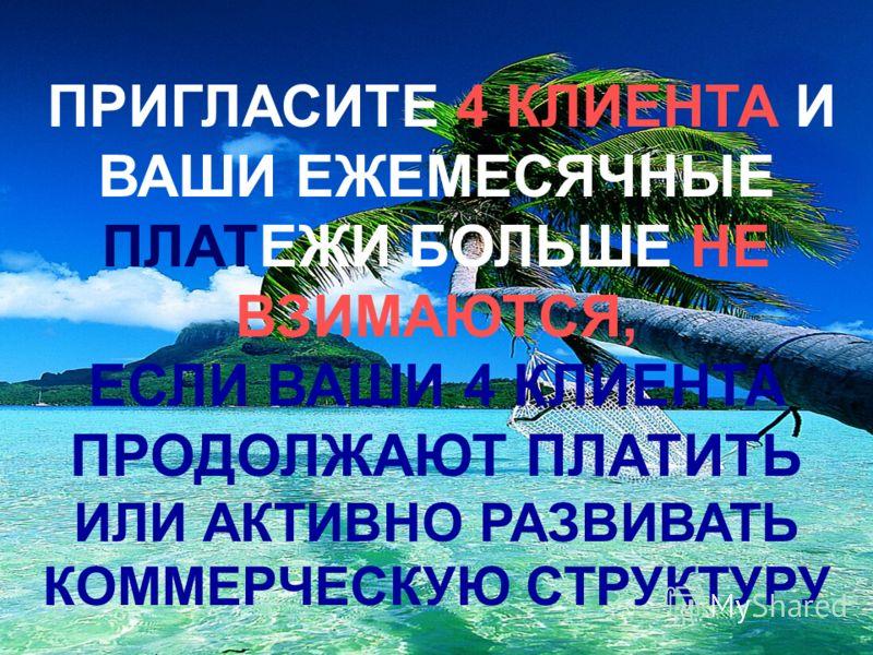 ПРИГЛАСИТЕ 4 КЛИЕНТА И ВАШИ ЕЖЕМЕСЯЧНЫЕ ПЛАТЕЖИ БОЛЬШЕ НЕ ВЗИМАЮТСЯ, ЕСЛИ ВАШИ 4 КЛИЕНТА ПРОДОЛЖАЮТ ПЛАТИТЬ ИЛИ АКТИВНО РАЗВИВАТЬ КОММЕРЧЕСКУЮ СТРУКТУРУ