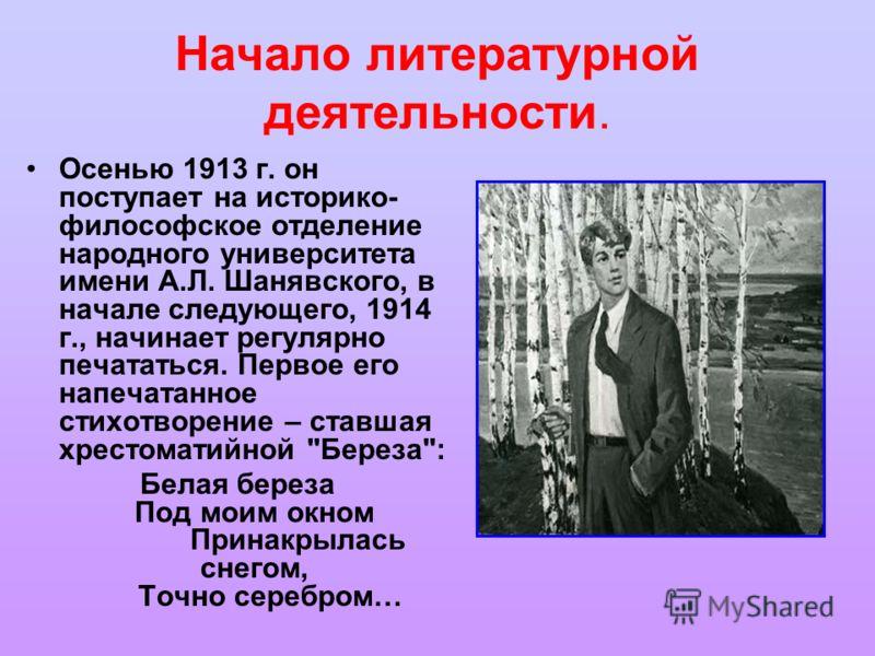 Начало литературной деятельности. Осенью 1913 г. он поступает на историко- философское отделение народного университета имени А.Л. Шанявского, в начале следующего, 1914 г., начинает регулярно печататься. Первое его напечатанное стихотворение – ставша