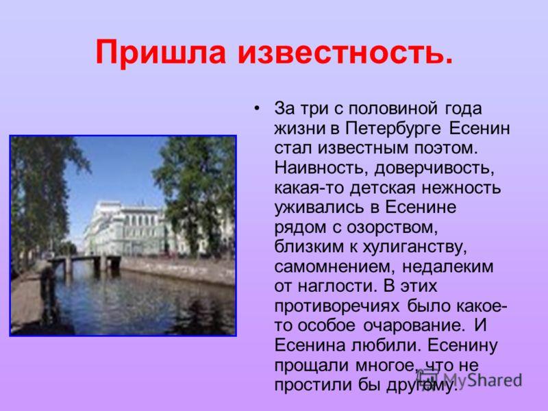 Пришла известность. За три с половиной года жизни в Петербурге Есенин стал известным поэтом. Наивность, доверчивость, какая-то детская нежность уживались в Есенине рядом с озорством, близким к хулиганству, самомнением, недалеким от наглости. В этих п