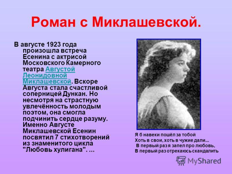 Роман с Миклашевской. В августе 1923 года произошла встреча Есенина с актрисой Московского Камерного театра Августой Леонидовной Миклашевской. Вскоре Августа стала счастливой соперницей Дункан. Но несмотря на страстную увлечённость молодым поэтом, он