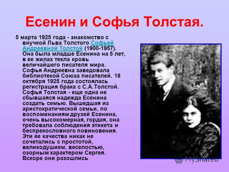 Есенин и Софья Толстая. 5 марта 1925 года - знакомство с внучкой Льва Толстого Софьей Андреевной Толстой (1900-1957). Она была младше Есенина на 5 лет, в ее жилах текла кровь величайшего писателя мира. Софья Андреевна заведовала библиотекой Союза пис