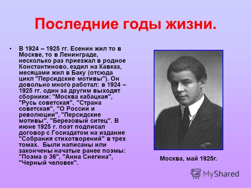 Последние годы жизни. В 1924 – 1925 гг. Есенин жил то в Москве, то в Ленинграде, несколько раз приезжал в родное Константиново, ездил на Кавказ, месяцами жил в Баку (отсюда цикл