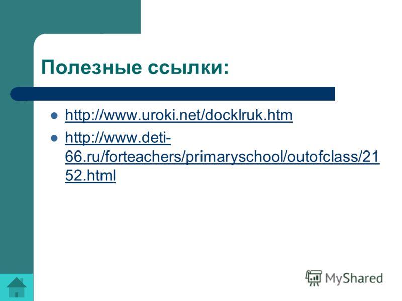 Полезные ссылки: http://www.uroki.net/docklruk.htm http://www.deti- 66.ru/forteachers/primaryschool/outofclass/21 52.html http://www.deti- 66.ru/forteachers/primaryschool/outofclass/21 52.html