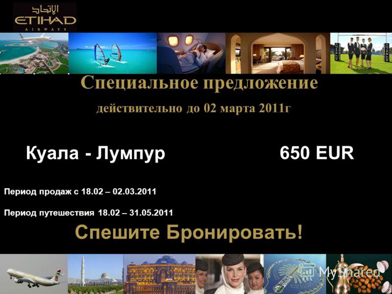 Специальное предложение действительно до 02 марта 2011г Куала - Лумпур 650 EUR Период продаж с 18.02 – 02.03.2011 Период путешествия 18.02 – 31.05.2011 Спешите Бронировать!
