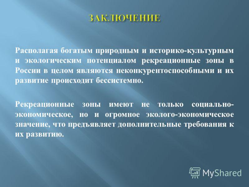 Располагая богатым природным и историко - культурным и экологическим потенциалом рекреационные зоны в России в целом являются неконкурентоспособными и их развитие происходит бессистемно. Рекреационные зоны имеют не только социально - экономическое, н