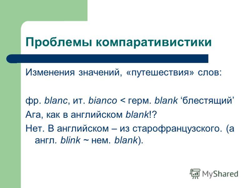 Проблемы компаративистики Изменения значений, «путешествия» слов: фр. blanc, ит. bianco < герм. blank блестящий Ага, как в английском blank!? Нет. В английском – из старофранцузского. (а англ. blink ~ нем. blank).