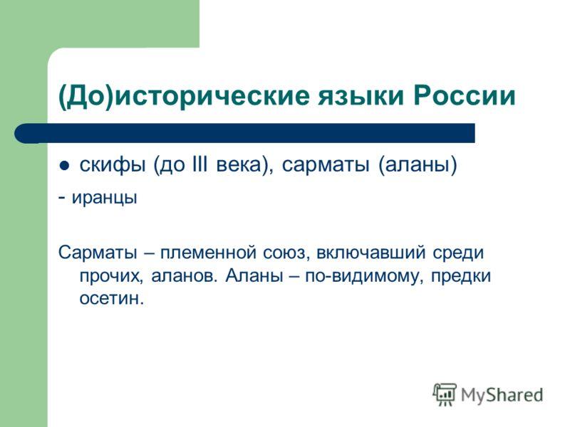 (До)исторические языки России скифы (до III века), сарматы (аланы) - иранцы Сарматы – племенной союз, включавший среди прочих, аланов. Аланы – по-видимому, предки осетин.