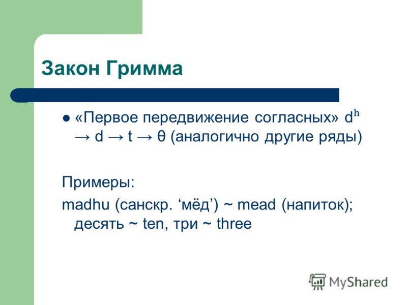 Закон Гримма «Первое передвижение согласных» d ʰ d t θ (аналогично другие ряды) Примеры: madhu (санскр. мёд) ~ mead (напиток); десять ~ ten, три ~ three