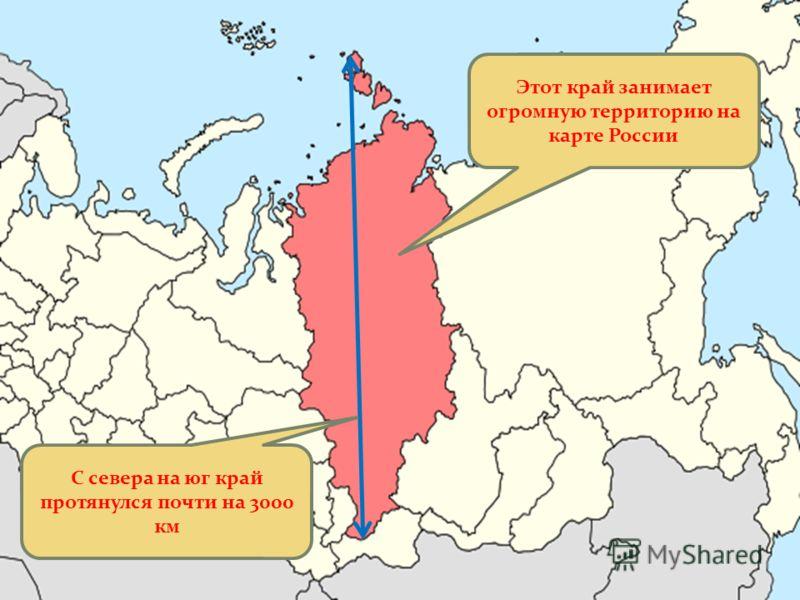 С севера на юг край протянулся почти на 3000 км Этот край занимает огромную территорию на карте России