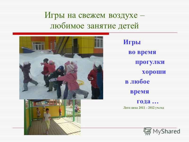 Игры на свежем воздухе – любимое занятие детей Игры во время прогулки хороши в любое время года … Лето-зима 2011 – 2012 уч.год