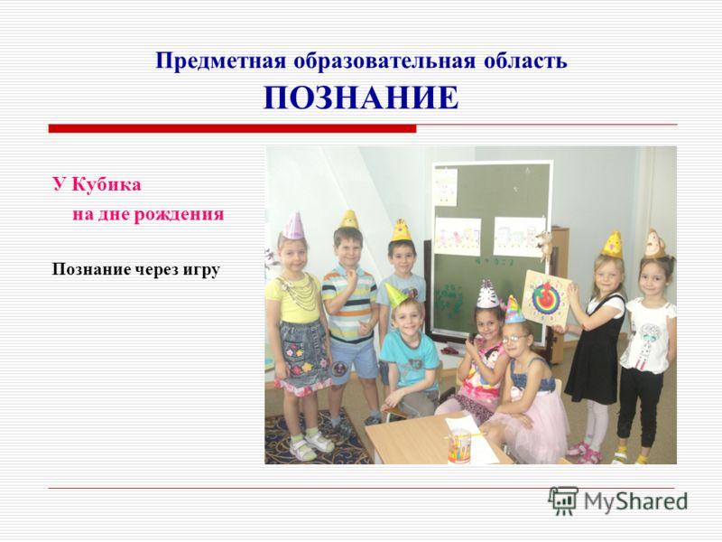 Предметная образовательная область ПОЗНАНИЕ У Кубика на дне рождения Познание через игру