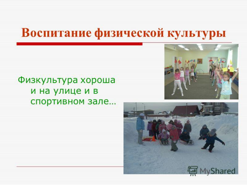 Воспитание физической культуры Физкультура хороша и на улице и в спортивном зале…