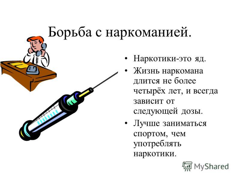 Борьба с наркоманией. Наркотики-это яд. Жизнь наркомана длится не более четырёх лет, и всегда зависит от следующей дозы. Лучше заниматься спортом, чем употреблять наркотики.