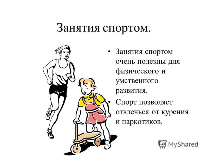 Занятия спортом. Занятия спортом очень полезны для физического и умственного развития. Спорт позволяет отвлечься от курения и наркотиков.