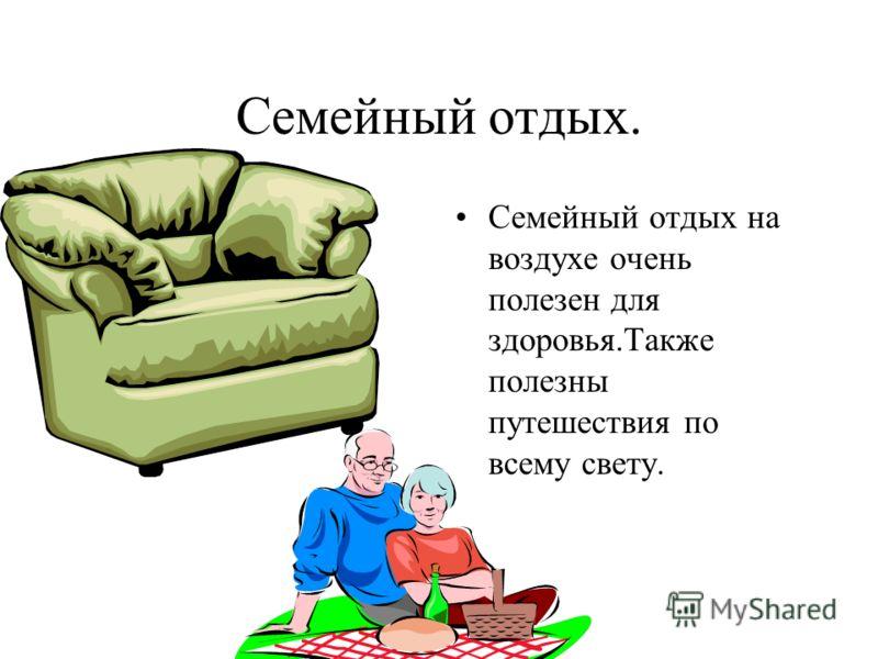 Семейный отдых. Семейный отдых на воздухе очень полезен для здоровья.Также полезны путешествия по всему свету.