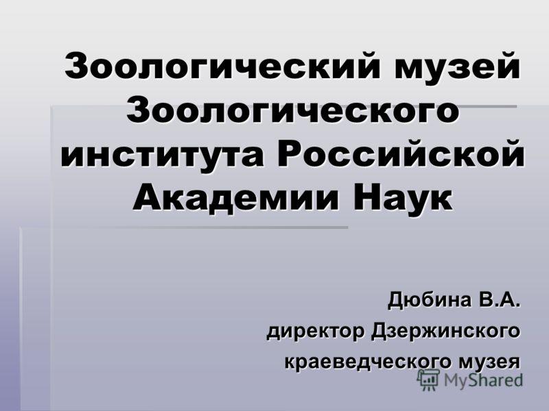 Зоологический музей Зоологического института Российской Академии Наук Дюбина В.А. директор Дзержинского краеведческого музея