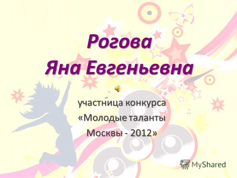 Рогова Яна Евгеньевна участница конкурса «Молодые таланты Москвы - 2012»