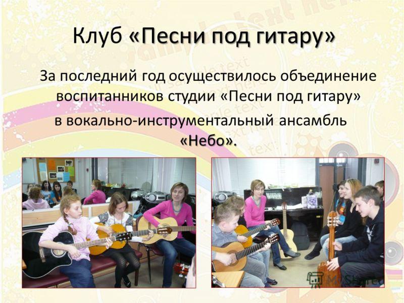 «Песни под гитару» Клуб «Песни под гитару» За последний год осуществилось объединение воспитанников студии «Песни под гитару» «Небо». в вокально-инструментальный ансамбль «Небо».