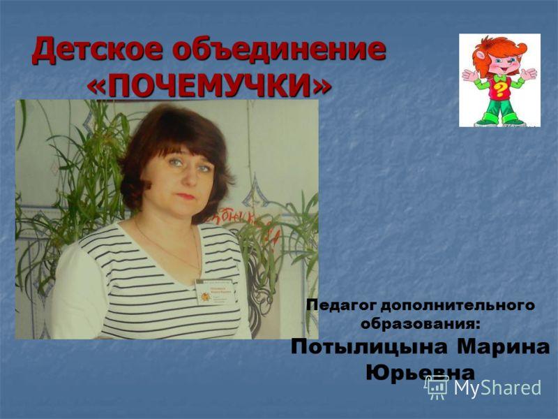 Детское объединение «ПОЧЕМУЧКИ» Педагог дополнительного образования: Потылицына Марина Юрьевна