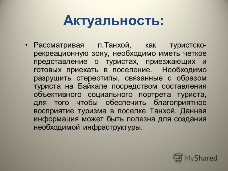 Актуальность: Рассматривая п.Танхой, как туристско- рекреационную зону, необходимо иметь четкое представление о туристах, приезжающих и готовых приехать в поселение. Необходимо разрушить стереотипы, связанные с образом туриста на Байкале посредством