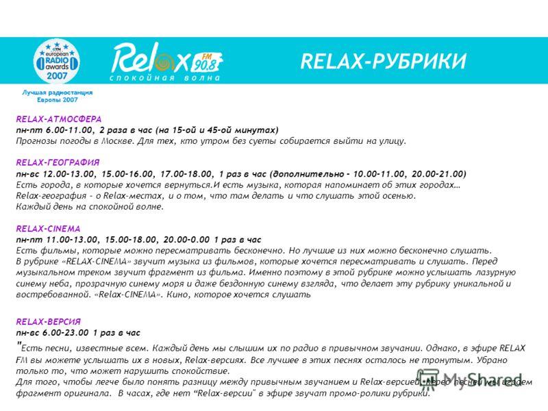 RELAX-РУБРИКИ RELAX-АТМОСФЕРА пн-пт 6.00-11.00, 2 раза в час (на 15-ой и 45-ой минутах) Прогнозы погоды в Москве. Для тех, кто утром без суеты собирается выйти на улицу. RELAX-ГЕОГРАФИЯ пн-вс 12.00-13.00, 15.00-16.00, 17.00-18.00, 1 раз в час (дополн