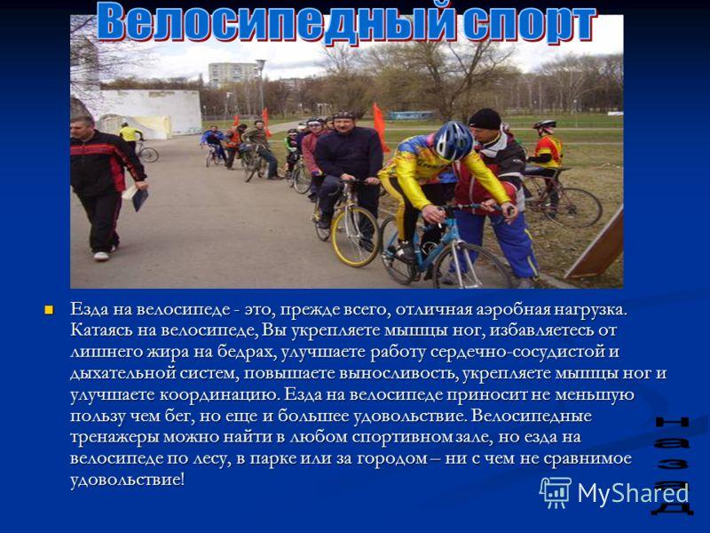 Езда на велосипеде - это, прежде всего, отличная аэробная нагрузка. Катаясь на велосипеде, Вы укрепляете мышцы ног, избавляетесь от лишнего жира на бедрах, улучшаете работу сердечно-сосудистой и дыхательной систем, повышаете выносливость, укрепляете