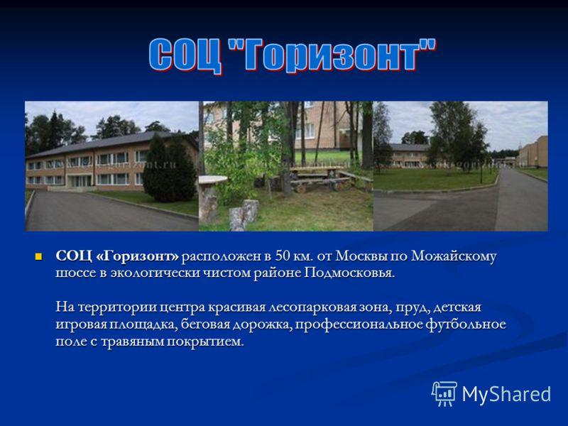 СОЦ «Горизонт» расположен в 50 км. от Москвы по Можайскому шоссе в экологически чистом районе Подмосковья. На территории центра красивая лесопарковая зона, пруд, детская игровая площадка, беговая дорожка, профессиональное футбольное поле с травяным п