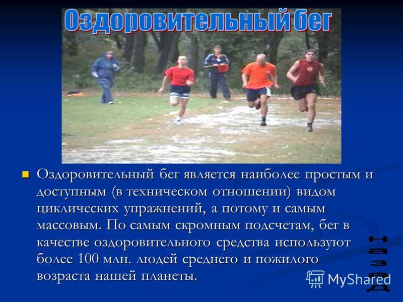 Оздоровительный бег является наиболее простым и доступным (в техническом отношении) видом циклических упражнений, а потому и самым массовым. По самым скромным подсчетам, бег в качестве оздоровительного средства используют более 100 млн. людей среднег