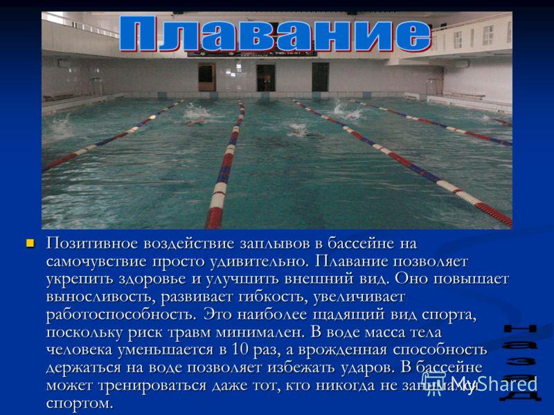 Позитивное воздействие заплывов в бассейне на самочувствие просто удивительно. Плавание позволяет укрепить здоровье и улучшить внешний вид. Оно повышает выносливость, развивает гибкость, увеличивает работоспособность. Это наиболее щадящий вид спорта,