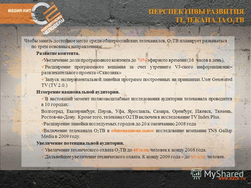 Чтобы занять достойное место среди общероссийских телеканалов, О 2 ТВ планирует развиваться по трем основным направлениям: Развитие контента. Увеличение доли программного контента до 70% эфирного времени (16 часов в день). Расширение программного вещ