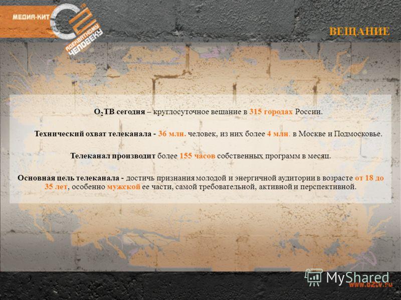 ВЕЩАНИЕ О 2 ТВ сегодня – круглосуточное вещание в 315 городах России. Технический охват телеканала - 36 млн. человек, из них более 4 млн. в Москве и Подмосковье. Телеканал производит более 155 часов собственных программ в месяц. Основная цель телекан