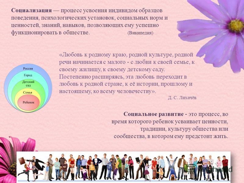 Социализация процесс усвоения индивидом образцов поведения, психологических установок, социальных норм и ценностей, знаний, навыков, позволяющих ему успешно функционировать в обществе. (Википедия) Социальное развитие - это процесс, во время которого